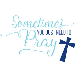 sometimes you just need to pray