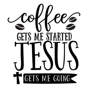 coffee gets me started jesus gets me going