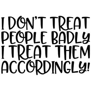 i don't treat people badly i treat them accordingly