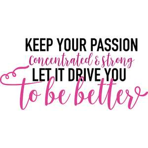 keep your passion concentrated and strong