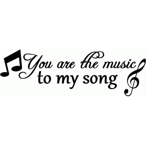 you are the music to my song saying