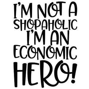 i'm not a shopaholic i'm an economic hero