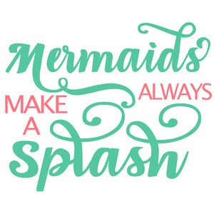 mermaids always make a splash