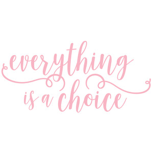 everything is a choice phrase