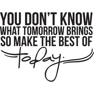 you don't know what tomorrow brings