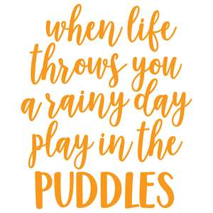 when life throws you a rainy day play in the puddles
