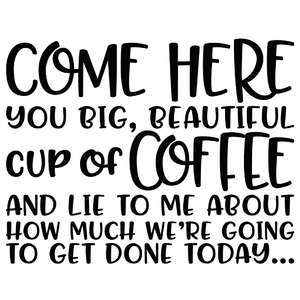 come here you big beautiful cup of coffee quote