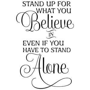 stand up for what you believe in even if you have to stand alone