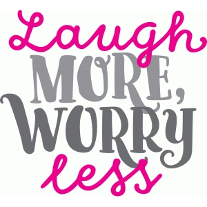 laugh more, worry less