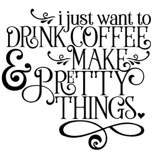 i just want to drink coffee & make pretty things quote