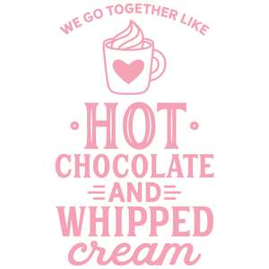 we go together like hot chocolate & whipped cream