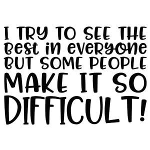 i try to see the best in everyone but some people make it so difficult