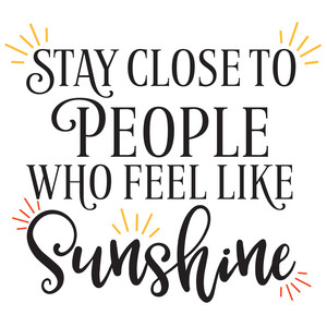 stay close to people who feel like sunshine