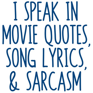 i speak in movie quotes, song lyrics, & sarcasm