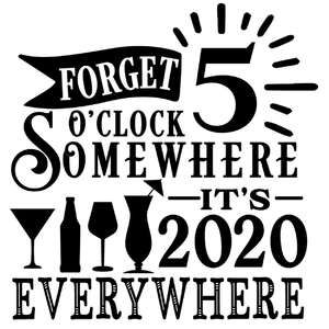 forget 5 o'clock somewhere it's 2020 everywhere