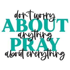 don't worry about anything pray about everything