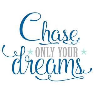chase only your dreams