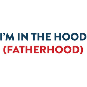 im in the hood...fatherhood