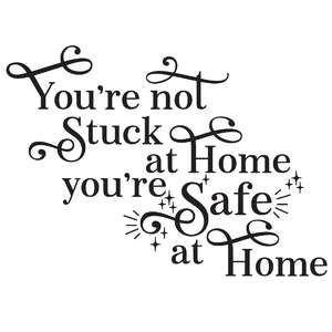 you're not stuck at home you're safe at home