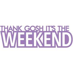 thank gosh it's the weekend