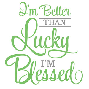 i'm better than lucky i'm blessed