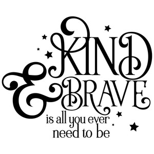 kind & brave is all you ever need to be