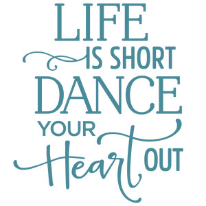 life is short dance your heart out phrase