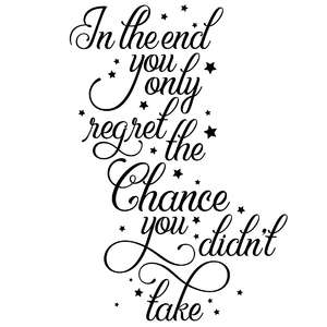 in the end you will only regret the chance you didn't take