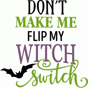 don't make me flip my witch switch phrase