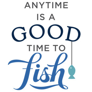 anytime is good time to fish phrase