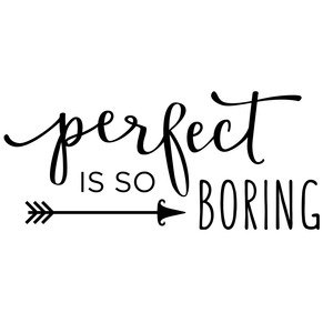 perfect is so boring phrase