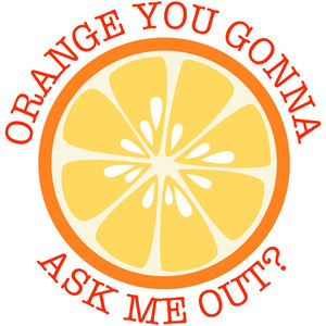 orange you gonna ask me out