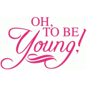 oh, to be young! phrase