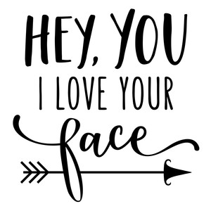 hey you I love your face phrase