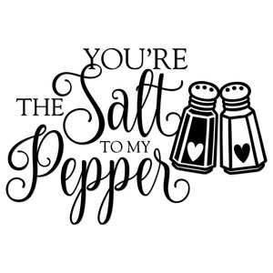 you're the salt to my pepper