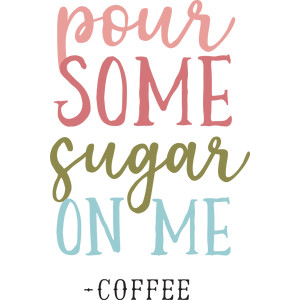 pour some sugar on me -coffee