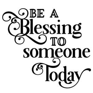 be a blessing to someone today