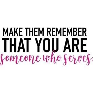 make them remember that you are someone who serves