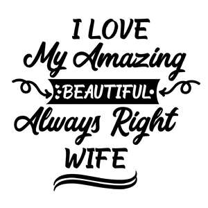 i love my amazing beautiful always right wife