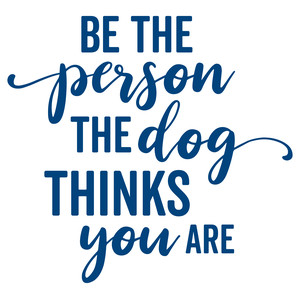 be the person the dog thinks you are