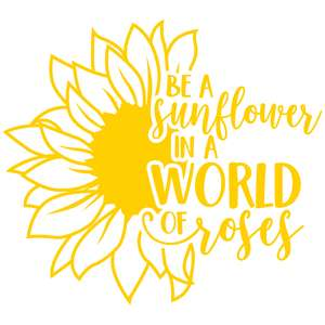 be a sunflower in a world of roses