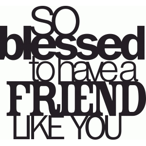 'so blessed to have a friend like you' phrase