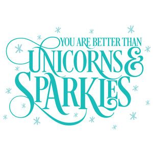you are better than unicorns & sparkles
