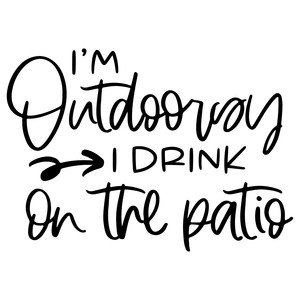 i'm outdoorsy i drink on the patio
