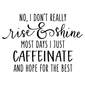 no i don't really rise & shine - caffeine quote