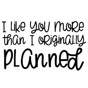 i like you more than i originally planned