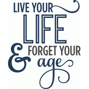 live life forget your age phrase