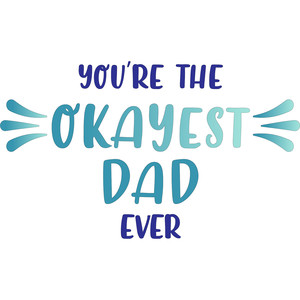 you're the okayest dad ever