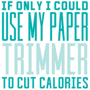 if only my paper trimmer could cut calories