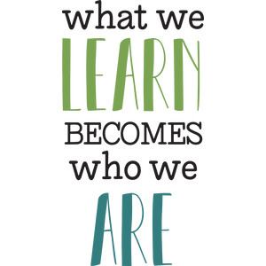 what we learn becomes who we are